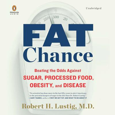 Fat Chance: Beating the Odds Against Sugar, Processed Food, Obesity, and Disease Audiobook, by Robert H. Lustig