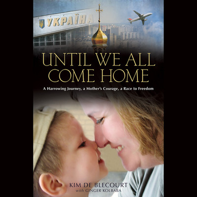 Until We All Come Home: A Harrowing Journey, a Mothers Courage, a Race to Freedom Audiobook, by Kim de Blecourt