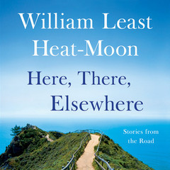 Here, There, Elsewhere: Stories from the Road Audiobook, by William Least Heat-Moon