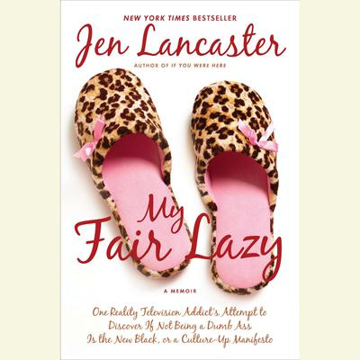 My Fair Lazy: One Reality Television Addicts Attempt to Discover If Not Being a Dumb Ass Is t he New Black, or, a Culture-Up Manifesto Audiobook, by Jen Lancaster