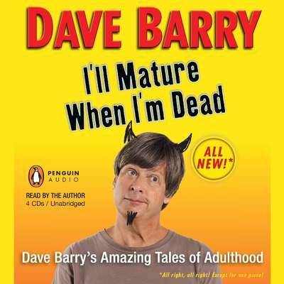 Ill Mature When Im Dead: Dave Barry's Amazing Tales of Adulthood Audiobook, by Dave Barry