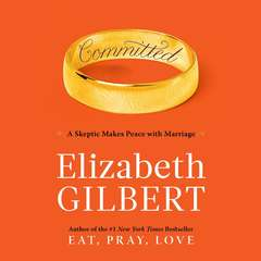 Committed: A Skeptic Makes Peace with Marriage Audiobook, by Elizabeth Gilbert