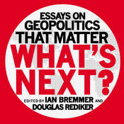 What's Next: Essays on Geopolitics That Matter, by Ian Bremmer, Ian Bremmer, Douglas Rediker, Douglas Rediker