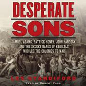 Desperate Sons: Samuel Adams, Patrick Henry, John Hancock, and the Secret Bands of Radicals Who Led the Colonies to War, by Les Standiford