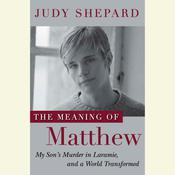 The Meaning of Matthew: My Sons Murder in Laramie, and a World Transformed Audiobook, by Judy Shepard