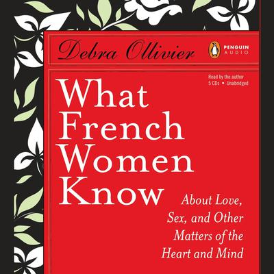 What French Women Know: About Love, Sex, and Other Matters of the Heart and Mind Audiobook, by Debra Ollivier