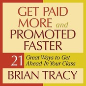 Get Paid More and Promoted Faster: 21 Great Ways to Get Ahead in Your Career, by Brian Tracy