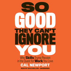 So Good They Can't Ignore You: Why Skills Trump Passion in the Quest for Work You Love Audiobook, by Cal Newport