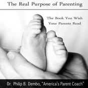 The Real Purpose of Parenting: The Book You Wish Your Parents Read Audiobook, by Philip B. Dembo, Phillip B Dembo