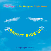 Bright Side Up: 100 Ways to Be Happier Right Now, by Amy Spencer