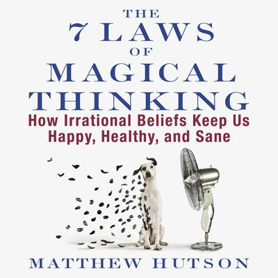 The 7 Laws of Magical Thinking: How Irrational Beliefs Keep Us Happy, Healthy, and Sane Audiobook, by Matthew Hutson