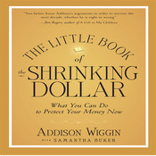 The Little Book of the Shrinking Dollar: What You Can Do to Protect Your Money Now, by Addison Wiggin