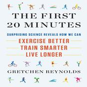 The First 20 Minutes: Surprising Science Reveals How We Can Exercise Better, Train Smarter, Live Longer Audiobook, by Gretchen Reynolds