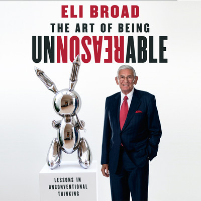 The Art of Being Unreasonable: Lessons in Unconventional Thinking Audiobook, by Eli Broad