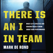 There Is an I in Team: What Elite Athletes and Coaches Really Know About High Performance, by Mark de Rond