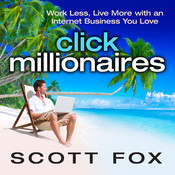 Click Millionaires: Work Less, Live More with an Internet Business You Love, by Scott Fox