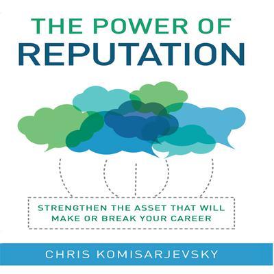 The Power of Reputation: Strengthen the Asset That Will Make or Break Your Career Audiobook, by Chris Komisarjevsky