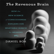 The Ravenous Brain: How the New Science of Consciousness Explains Our Insatiable Search for Meaning, by Daniel Bor