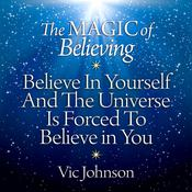 The Magic of Believing: Believe in Yourself and the Universe Is Forced to Believe in You Audiobook, by Vic Johnson