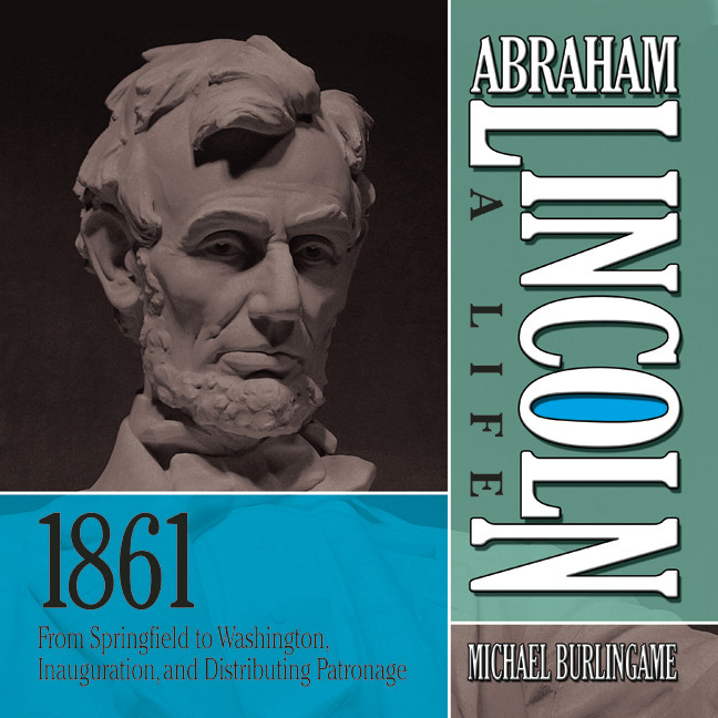 Printable Abraham Lincoln: A Life: 1861: From Springfield to Washington, Inauguration, and Distributing Patronage Audiobook Cover Art