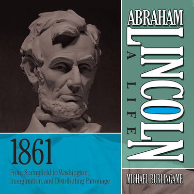 Abraham Lincoln: A Life 1861: From Springfield to Washington, Inauguration, and Distributing Patronage Audiobook, by Michael Burlingame