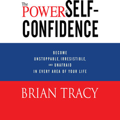The Power Self-Confidence: Become Unstoppable, Irresistible, and Unafraid in Every Area of Your Life Audiobook, by Brian Tracy