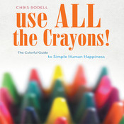 Use All the Crayons: A Colorful Guide to Simple Human Happiness, by Chris Rodell