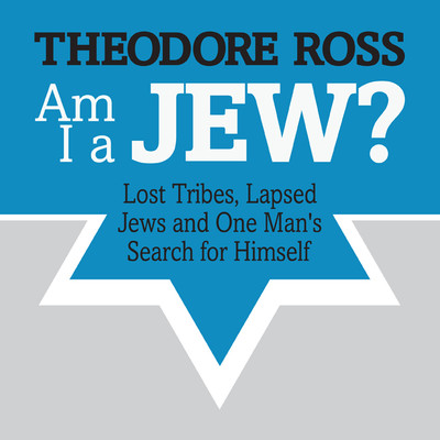 Am I A Jew?: Lost Tribes, Lapsed Jews, and One Mans Search for Himself Audiobook, by Theodore Ross