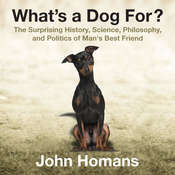 What's a Dog For?: The Surprising History, Science, Philosophy, and Politics of Man's Best Friend, by John Homans