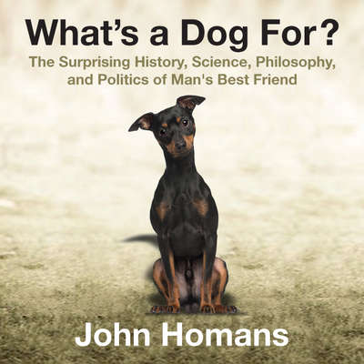 Whats a Dog For?: The Surprising History, Science, Philosophy, and Politics of Mans Best Friend Audiobook, by John Homans