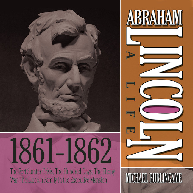 Printable Abraham Lincoln: A Life 1861–1862: The Fort Sumter Crisis, the Hundred Days, the Phony War, the Lincoln Family in the Executive Mansion Audiobook Cover Art
