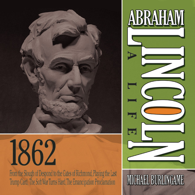 Printable Abraham Lincoln: A Life 1862: From the Slough of Despond to the Gates of Richmond, Playing the Last Trump Card, The Soft War Turns Hard, The Emancipation Proclamation Audiobook Cover Art