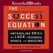 The Success Equation: Untangling Skill and Luck in Business, Sports, and Investing, by Michael J. Mauboussin