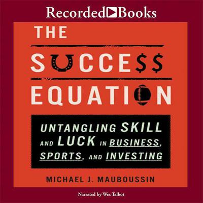 The Success Equation: Untangling Skill and Luck in Business, Sports, and Investing Audiobook, by Michael J. Mauboussin