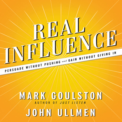 Real Influence: Persuade Without Pushing and Gain Without Giving In Audiobook, by Mark Goulston