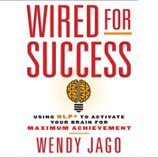 Wired for Success: Using NPL to Activate Your Brain for Maximum Achievement, by Wendy Jago
