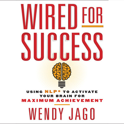 Wired for Success: Using NPL* to Activate Your Brain for Maximum Achievement Audiobook, by Wendy Jago
