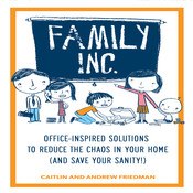 Family, Inc.: Office-Inspired Solutions to Reduce the Chaos in Your Home (and Save Your Sanity!), by Caitlin Friedman, Andrew Friedman