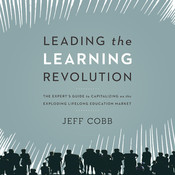 Leading the Learning Revolution: The Expert's Guide to Capitalizing on the Exploding Lifelong Education Market, by Jeff Cobb