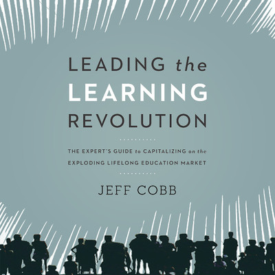 Leading the Learning Revolution: The Experts Guide to Capitalizing on the Exploding Lifelong Education Market Audiobook, by Jeff Cobb