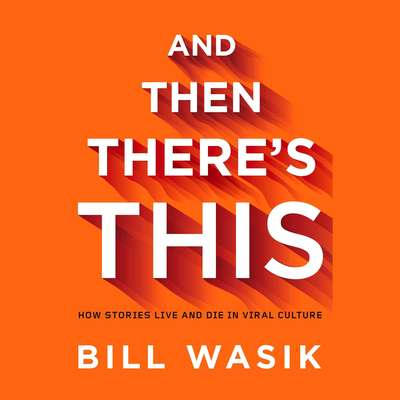 And Then Theres This: How Stories Live and Die in Viral Culture Audiobook, by Bill Wasik