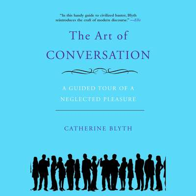 The Art of Conversation: A Guided Tour of a Neglected Pleasure Audiobook, by Catherine Blyth
