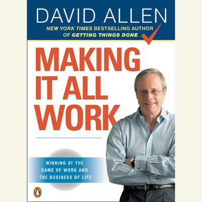 Making It All Work: Winning at the Game of Work and the Business of Life Audiobook, by David Allen