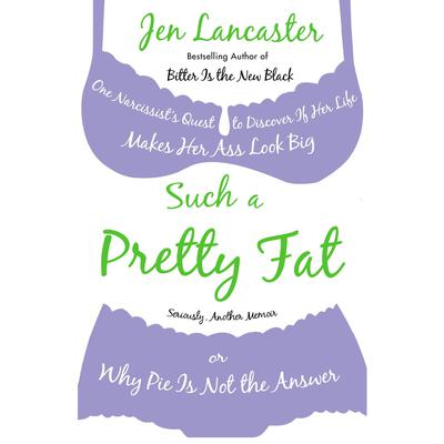 Such a Pretty Fat: One Narcissists Quest to Discover If Her Life Makes Her Ass Look Big, Or Why Pi e Is Not the Answer Audiobook, by Jen Lancaster