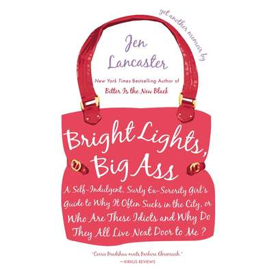 Bright Lights, Big Ass: A Self-Indulgent, Surly, Ex-Sorority Girls Guide to Why it Often Sucks in the City, or Who are These Idiots and Why Do They All Live Next Door to Me? Audiobook, by Jen Lancaster