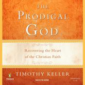 The Prodigal God: Recovering the Heart of the Christian Faith Audiobook, by Timothy Keller