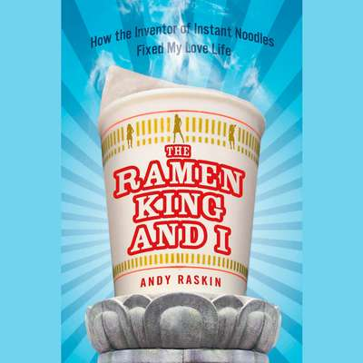 The Ramen King and I: How the Inventor of Instant Noodles Fixed My Love Life Audiobook, by Andy Raskin