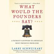 What Would the Founders Say?: A Patriot's Answer to America's Most Pressing Problems, by Larry Schweikart