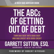 Rich Dad Advisors: The ABCs of Getting Out of Debt: Turn Bad Debt into Good Debt and Bad Credit into Good Credit Audiobook, by Garrett Sutton