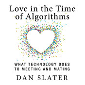 Love in the Time of Algorithms: What TechnologyDoes to Meeting and Mating Audiobook, by Dan Slater